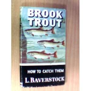 BROOK TROUT AND HOW TO CATCH THEM. L. Baverstock Books