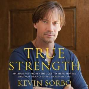 Kevin SorbosTrue Strength My Journey from Hercules to